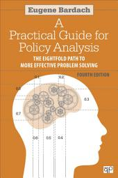 Practical Guide for Policy Analysis: The Eightfold Path to More Effective Problem Solving, Edition 4
