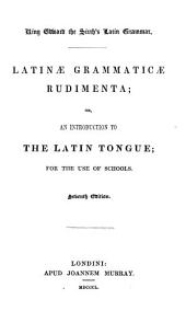 King Edward the Sixth's Latin Grammar: Latinae Grammaticae Rudimenta; Or, An Introduction to the Latin Tongue, for the Use of Schools