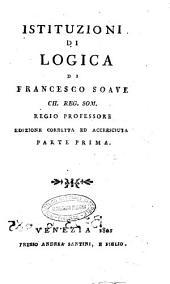 Istituzioni di logica, metafisica ed etica: Istituzioni di logica di Francesco Soave ch. reg. som. regio professore parte prima, Volume 1