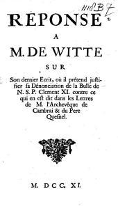 Réponse à m. de Witte sur son dernier écrit, ou il prétend justifier sa dénonciation de la bulle de N.S.P. Clément XI. contre ce qui en est dit dans les lettres de m. l'archevêque de Cambrai & du père Quesnel