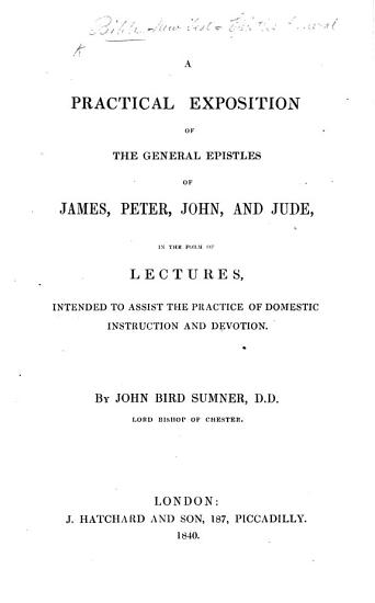 A Practical Exposition of the General Epistles of James  Peter  John  and Jude  in the Form of Lectures     By John Bird Sumner     Lord Bishop of Chester   With the Text   PDF