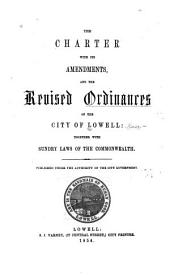 The Charter with Its Amendments, and the Revised Ordinances of the City of Lowell: Together with Sundry Laws of the Commonwealth