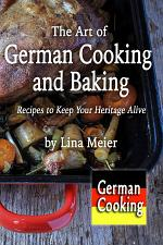 The Art of German Cooking and Baking: Recipes to Keep Your Heritage Alive