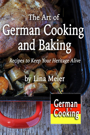 The Art of German Cooking and Baking  Recipes to Keep Your Heritage Alive
