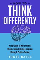 How to Think Differently  7 Easy Steps to Master Mental Models  Critical Thinking  Decision Making   Problem Solving PDF