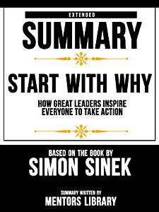 Extended Summary Of Start With Why  How Great Leaders Inspire Everyone To Take Action   Based On The Book By Simon Sinek Book