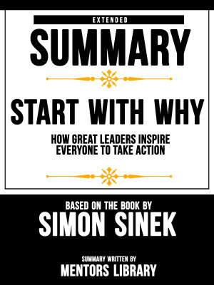 Extended Summary Of Start With Why  How Great Leaders Inspire Everyone To Take Action   Based On The Book By Simon Sinek
