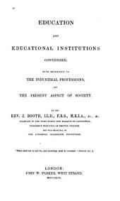 Education and Educational Institutions Considered: With Reference to the Industrial Professions and the Present Aspect of Society