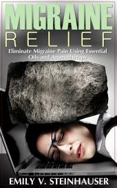Migraine Relief: Eliminate Migraine Pain Using Essential Oils and Aromatherapy