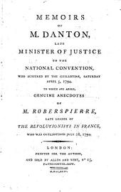 Memoirs of M. Danton, late Minister of Justice to the National Convention, who suffered by the guillotine, Saturday, April 5, 1794: to which are added, genuine anecdotes of M. Roberspierre [sic], late leader of the revolutionists in France, who was guillotined July 28, 1794