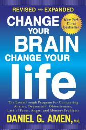 Change Your Brain, Change Your Life (Revised and Expanded): The Breakthrough Program for Conquering Anxiety, Depression, Obsessiveness,Lack of Focus, Anger, and Memory Problems