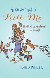 My Kids Are Trying to Kill Me: Words of Encouragement for Parents