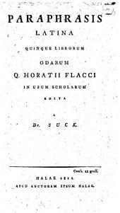 Paraphrasis Latina quinque librorum Odarum Q. Horatii Flacci in usum scholarum edita a Dr Suck