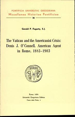 The vatican and the Americanist crisis  Denis J  O Connell  American agent in Rome  1885 1903  PDF