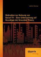 Motivation zur Nutzung von Social TV   Eine Untersung auf Grundlage der Grounded Theory PDF