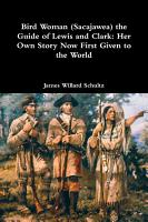 Bird Woman  Sacajawea  the Guide of Lewis and Clark  Her Own Story Now First Given to the World PDF