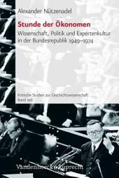 Stunde der Ökonomen: Wissenschaft, Politik und Expertenkultur in der Bundesrepublik 1949-1974