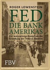 FED - Die Bank Amerikas: Der wahnwitzige Kampf um die Gründung der Federal Reserve