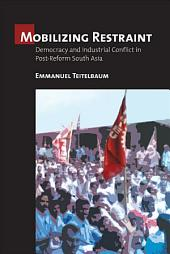 Mobilizing Restraint: Democracy and Industrial Conflict in Postreform South Asia