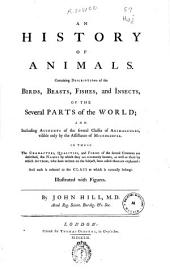 An History of Animals: Containing Descriptions of the Birds, Beasts, Fishes, and Insects, of the Several Parts of the World, and Including Accounts of the Several Classes of Animalcules, Visible Only by the Assistance of Microscopes ...