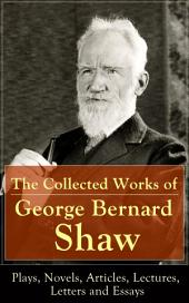 The Collected Works of George Bernard Shaw: Plays, Novels, Articles, Lectures, Letters and Essays: Pygmalion, Mrs. Warren's Profession, Candida, Arms and The Man, Man and Superman, Caesar and Cleopatra, Androcles And The Lion, The New York Times Articles on War, Memories of Oscar Wilde and more