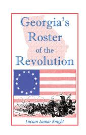 Georgia's Roster of the Revolution: Containing a List of the States Defenders; Officers and Men; Soldiers and Sailors; Partisans and Regulars; Whether Enlisted from Georgia Or Settled in Georgia After the Close of Hostilities