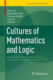 Cultures of Mathematics and Logic: Selected Papers from the Conference in Guangzhou, China, November 9-12, 2012