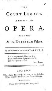 The Court Legacy. A New Ballad Opera ... By the Author of the New Atalantis [i.e. Mrs. Manley]. [Wrongly Ascribed to Mrs. Manley. The Dedication Signed: Atalia.]