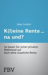 K(l)eine Rente...na und?: So bauen Sie sicher privaten Wohlstand auf