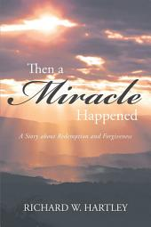Then a Miracle Happened: A Story about Redemption and Forgiveness