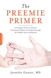 The Preemie Primer: A Complete Guide for Parents of Premature Babies--From Birth Through the Toddler Years and Beyond