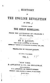 History of the English Revolution of 1640: Commonly Called the Great Rebellion: from the Accession of Charles I to His Death, Volume 1