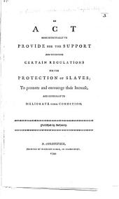 An Act more effectually to provide for the support and to extend certain regulations for the protection of slaves; to promote and encourage their increase, and generally to meliorate their condition. [21 April 1798.]