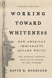 Working Toward Whiteness: How America's Immigrants Became White