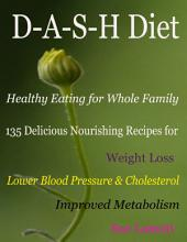 D-A-S-H Diet Healthy Eating for Whole Family : 135 Delicious Nourishing Recipes for Weight Loss Lower Blood Pressure & Cholesterol Improved Metabolism
