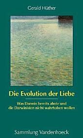 Die Evolution der Liebe: was Darwin bereits ahnte und die Darwinisten nicht wahrhaben wollen