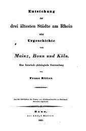 Entstehung der drei ältesten Städte am Rheine oder Urgeschichte von Mainz, Bonn u. Köln: Ein historisch-philologische Untersuchung
