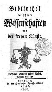 Bibliothek der schönen Wissenschaften und der freyen Künste: Sechsten Bandes erstes Stück, Band 6