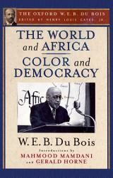 The World and Africa and Color and Democracy  The Oxford W  E  B  Du Bois  PDF