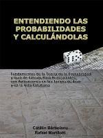 ENTENDIENDO LAS PROBABILIDADES Y CALCUL  NDOLAS  Fundamentos de la Teor  a de la Probabilidad y Gu  a de C  lculo Para Principiantes  con Aplicaciones en los Juegos de Azar y en la Vida Cotidiana PDF