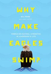 Why Make Eagles Swim?: Embracing Natural Strengths in Leadership & Life