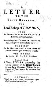 A Letter to the Right Reverend the Lord Bishop of London, from an inhabitant of His Majesty's Leeward-Caribbee-Islands [i.e. Robert Robertson]. Containing some considerations on his Lordship's two letters of May 19, 1727. The first to the masters and mistresses of families in the English plantations abroad; the second to the missionaries there. In which is inserted, a short essay concerning the conversion of the negro slaves ... written ... by the same inhabitant