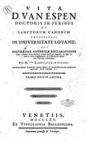 Vita d. Van Espen doctoris in Juribus et sanctorum canonum professoris in Universitate Lovanii, ubi occurrunt historicae declarationes super omnibus hujus doctoris scriptis ... per d. *** ..