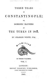 Three Years in Constantinople: Or, Domestic Manners of the Turks in 1844, Volume 1