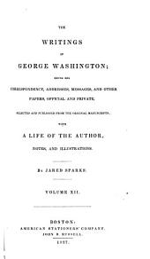 The Writings of George Washington: Being His Correspondence, Addresses, Messages, and Other Papers, Official and Private, Selected and Published from the Original Manuscripts; with a Life of the Author, Notes, and Illustrations, Volume 12