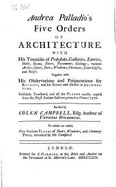 Andrea Palladio's Five Orders of Architecture: With His Treatises of Pedestals, Galleries, Entries, Halls, Rooms, Floors, Pavements, Ceilings; Various Arches, Gates, Doors, Windows, Chimnies, Staircases, and Roofs. Together with His Observations and Preparations for Building; and His Errors and Abuses in Architecture
