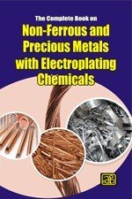 The Complete Book on Non-Ferrous and Precious Metals with Electroplating Chemicals