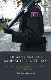 The Army and the Radical Left in Turkey: Military Coups, Socialist Revolution and Kemalism