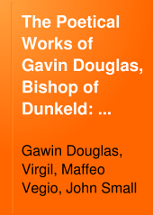 The Poetical Works of Gavin Douglas, Bishop of Dunkeld: Translation of Virgil [The XIII. bukes of Eneados of the famose poete Virgill] Notes and various readings. Glossary