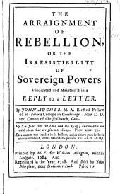 The Arraignment of Rebellion, Or The Irresistibility of Sovereign Powers Vindicated and Maintain'd in a Reply to a Letter